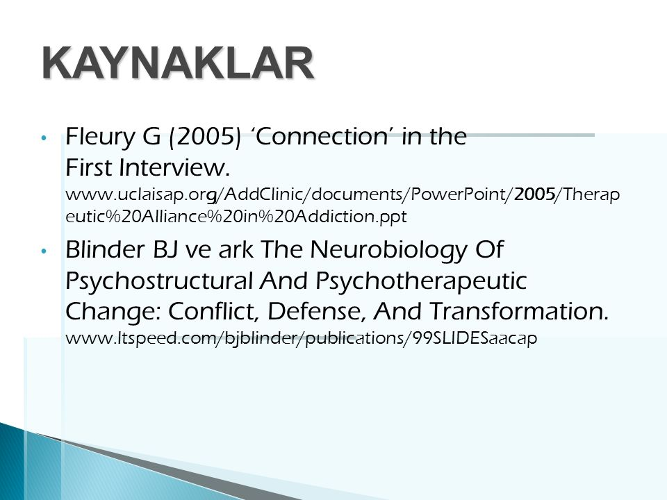 KAYNAKLAR Fleury G (2005) 'Connection' in the First Interview. www.uclaisap.org/AddClinic/documents/PowerPoint/2005/Therap eutic%20Alliance%20in%20Add