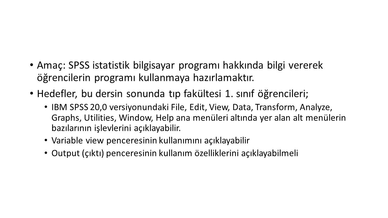 Amaç: SPSS istatistik bilgisayar programı hakkında bilgi vererek öğrencilerin programı kullanmaya hazırlamaktır.