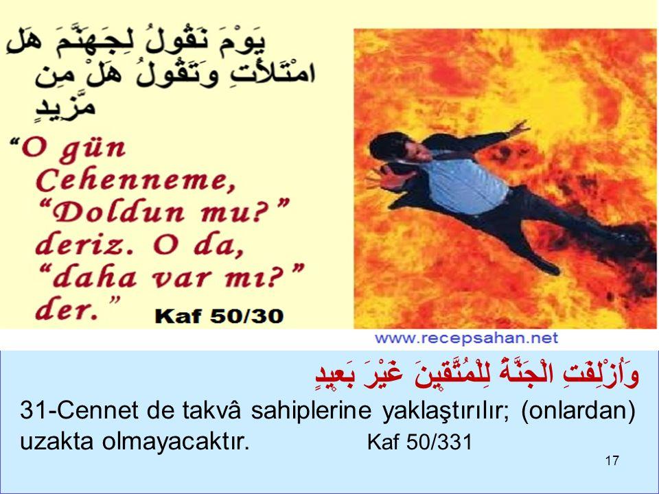 17 وَاُزْلِفَتِ الْجَنَّةُ لِلْمُتَّق۪ينَ غَيْرَ بَع۪يدٍ 31-Cennet de takvâ sahiplerine yaklaştırılır; (onlardan) uzakta olmayacaktır.
