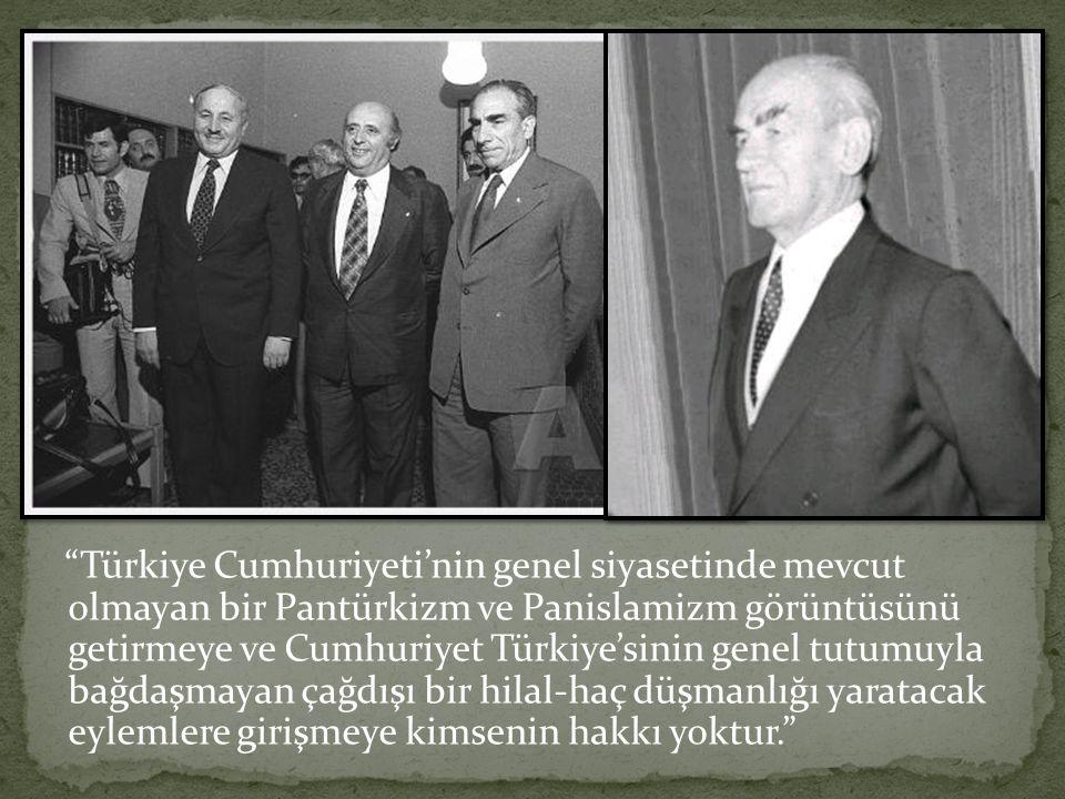 Türkiye Cumhuriyeti'nin genel siyasetinde mevcut olmayan bir Pantürkizm ve Panislamizm görüntüsünü getirmeye ve Cumhuriyet Türkiye'sinin genel tutumuyla bağdaşmayan çağdışı bir hilal-haç düşmanlığı yaratacak eylemlere girişmeye kimsenin hakkı yoktur.