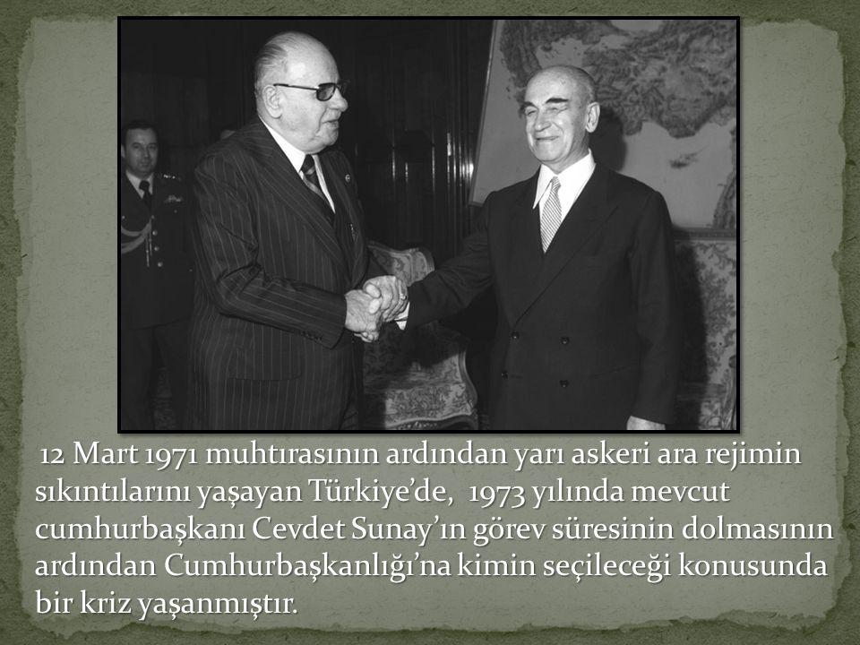 12 Mart 1971 muhtırasının ardından yarı askeri ara rejimin sıkıntılarını yaşayan Türkiye'de, 1973 yılında mevcut cumhurbaşkanı Cevdet Sunay'ın görev süresinin dolmasının ardından Cumhurbaşkanlığı'na kimin seçileceği konusunda bir kriz yaşanmıştır.