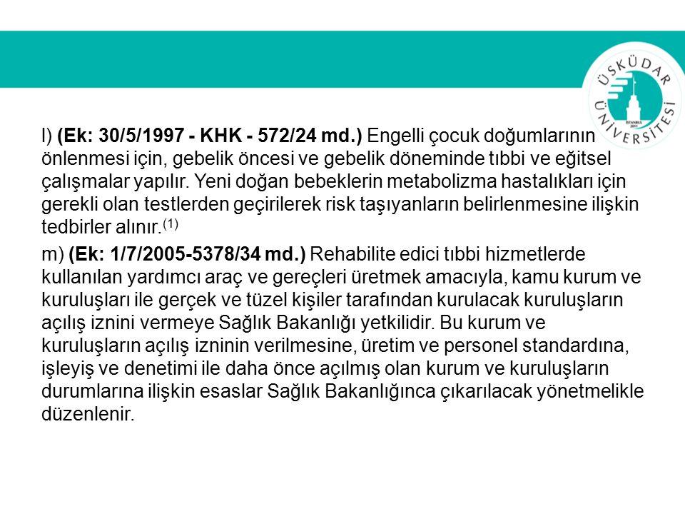 l) (Ek: 30/5/1997 - KHK - 572/24 md.) Engelli çocuk doğumlarının önlenmesi için, gebelik öncesi ve gebelik döneminde tıbbi ve eğitsel çalışmalar yapılır.