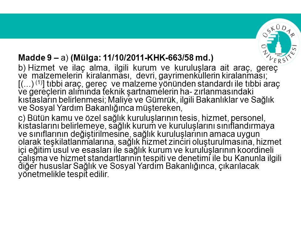 Madde 9 – a) (Mülga: 11/10/2011-KHK-663/58 md.) b) Hizmet ve ilaç alma, ilgili kurum ve kuruluşlara ait araç, gereç ve malzemelerin kiralanması, devri, gayrimenkullerin kiralanması; [(...) (1) ] tıbbi araç, gereç ve malzeme yönünden standardı ile tıbbi araç ve gereçlerin alımında teknik şartnamelerin ha- zırlanmasındaki kıstasların belirlenmesi; Maliye ve Gümrük, ilgili Bakanlıklar ve Sağlık ve Sosyal Yardım Bakanlığınca müştereken, c) Bütün kamu ve özel sağlık kuruluşlarının tesis, hizmet, personel, kıstaslarını belirlemeye, sağlık kurum ve kuruluşlarını sınıflandırmaya ve sınıflarının değiştirilmesine, sağlık kuruluşlarının amaca uygun olarak teşkilatlanmalarına, sağlık hizmet zinciri oluşturulmasına, hizmet içi eğitim usul ve esasları ile sağlık kurum ve kuruluşlarının koordineli çalışma ve hizmet standartlarının tespiti ve denetimi ile bu Kanunla ilgili diğer hususlar Sağlık ve Sosyal Yardım Bakanlığınca, çıkarılacak yönetmelikle tespit edilir.