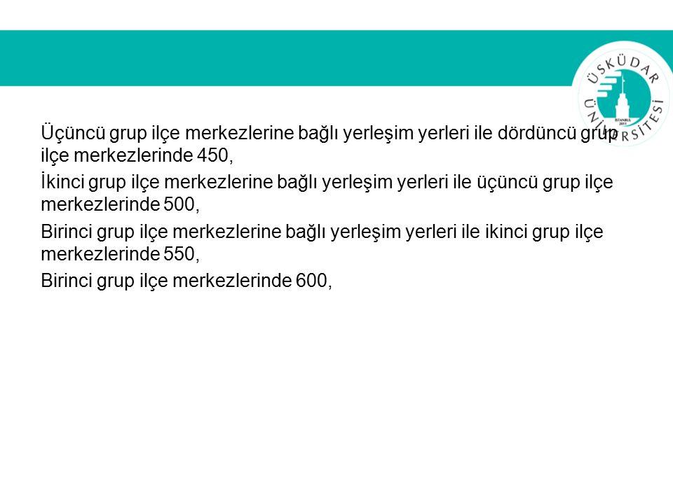 Üçüncü grup ilçe merkezlerine bağlı yerleşim yerleri ile dördüncü grup ilçe merkezlerinde 450, İkinci grup ilçe merkezlerine bağlı yerleşim yerleri ile üçüncü grup ilçe merkezlerinde 500, Birinci grup ilçe merkezlerine bağlı yerleşim yerleri ile ikinci grup ilçe merkezlerinde 550, Birinci grup ilçe merkezlerinde 600,
