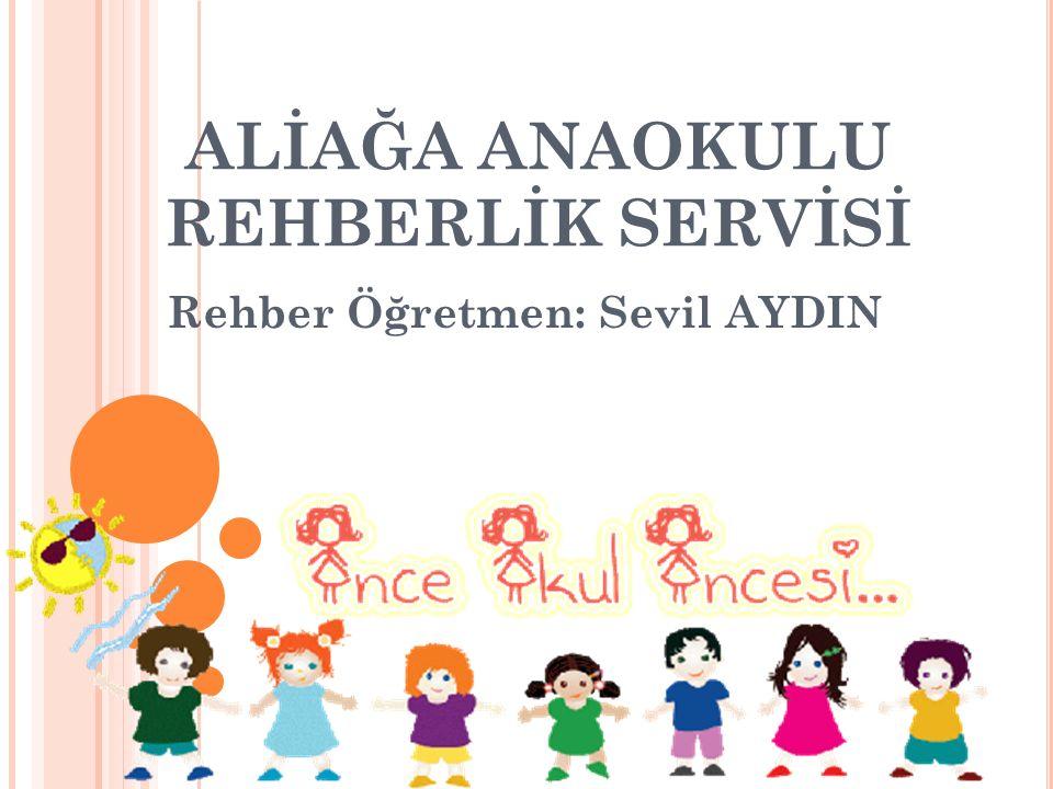 ALİAĞA ANAOKULU REHBERLİK SERVİSİ Rehber Öğretmen: Sevil AYDIN