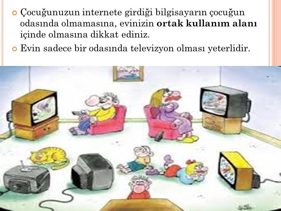 Çocuğunuzun internete girdiği bilgisayarın çocuğun odasında olmamasına, evinizin ortak kullanım alanı içinde olmasına dikkat ediniz.