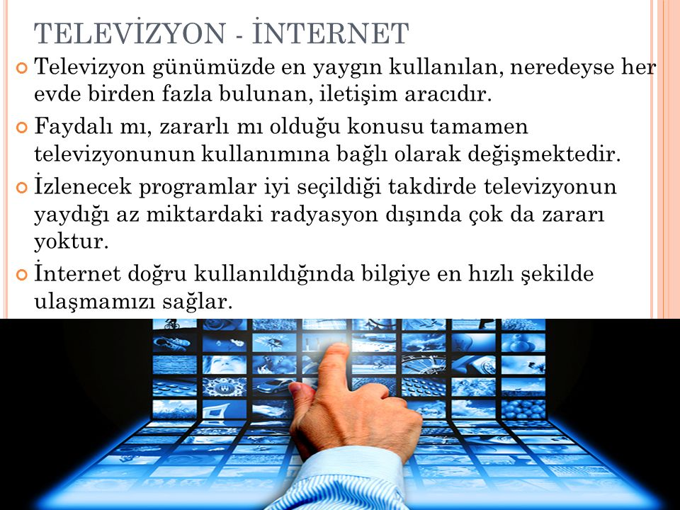 TELEVİZYON - İNTERNET Televizyon günümüzde en yaygın kullanılan, neredeyse her evde birden fazla bulunan, iletişim aracıdır.