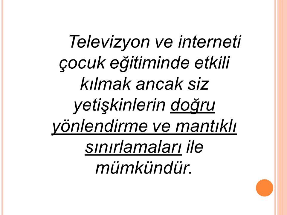 Televizyon ve interneti çocuk eğitiminde etkili kılmak ancak siz yetişkinlerin doğru yönlendirme ve mantıklı sınırlamaları ile mümkündür.