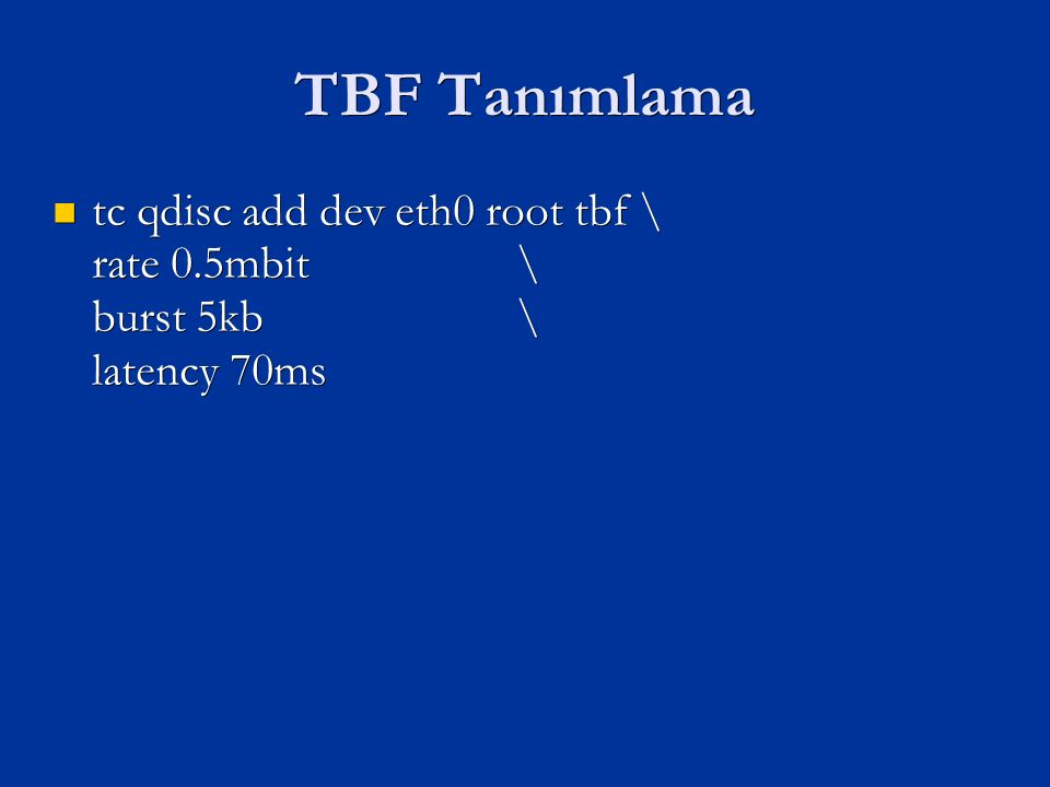 TBF Tanımlama tc qdisc add dev eth0 root tbf \ rate 0.5mbit \ burst 5kb \ latency 70ms tc qdisc add dev eth0 root tbf \ rate 0.5mbit \ burst 5kb \ latency 70ms