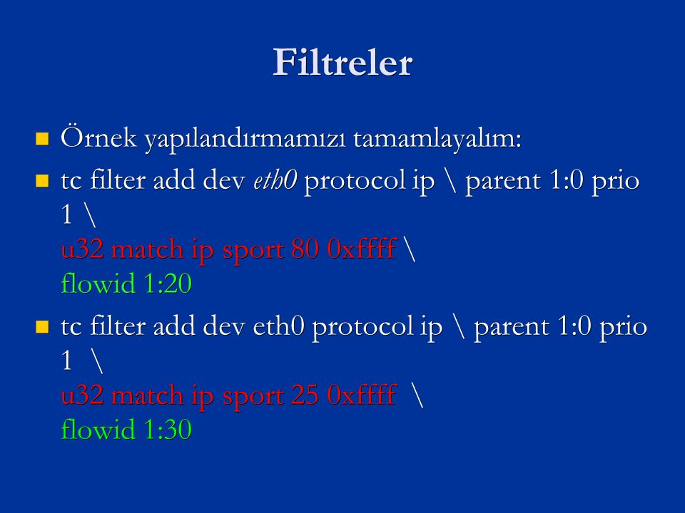 Filtreler Örnek yapılandırmamızı tamamlayalım: Örnek yapılandırmamızı tamamlayalım: tc filter add dev eth0 protocol ip \ parent 1:0 prio 1 \ u32 match ip sport 80 0xffff \ flowid 1:20 tc filter add dev eth0 protocol ip \ parent 1:0 prio 1 \ u32 match ip sport 80 0xffff \ flowid 1:20 tc filter add dev eth0 protocol ip \ parent 1:0 prio 1 \ u32 match ip sport 25 0xffff \ flowid 1:30 tc filter add dev eth0 protocol ip \ parent 1:0 prio 1 \ u32 match ip sport 25 0xffff \ flowid 1:30