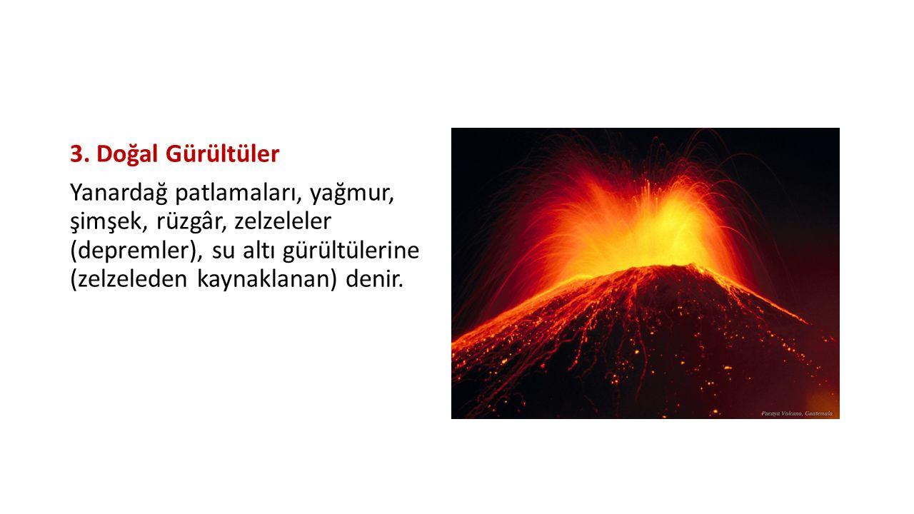 3. Doğal Gürültüler Yanardağ patlamaları, yağmur, şimşek, rüzgâr, zelzeleler (depremler), su altı gürültülerine (zelzeleden kaynaklanan) denir.