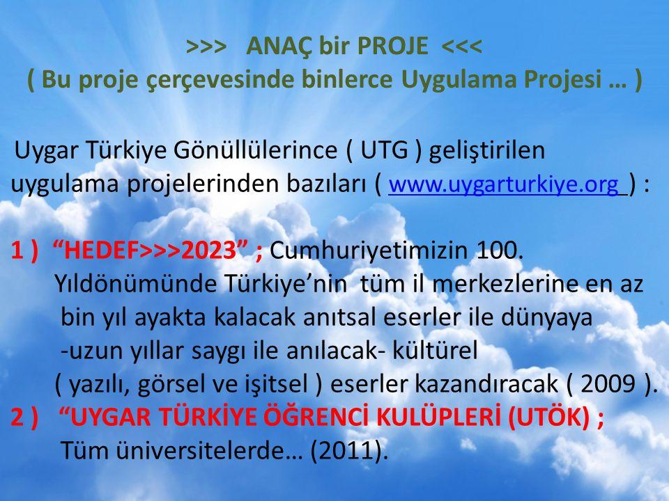>>> ANAÇ bir PROJE <<< ( Bu proje çerçevesinde binlerce Uygulama Projesi … ) Uygar Türkiye Gönüllülerince ( UTG ) geliştirilen uygulama projelerinden bazıları ( www.uygarturkiye.org ) : www.uygarturkiye.org 1 ) HEDEF>>>2023 ; Cumhuriyetimizin 100.