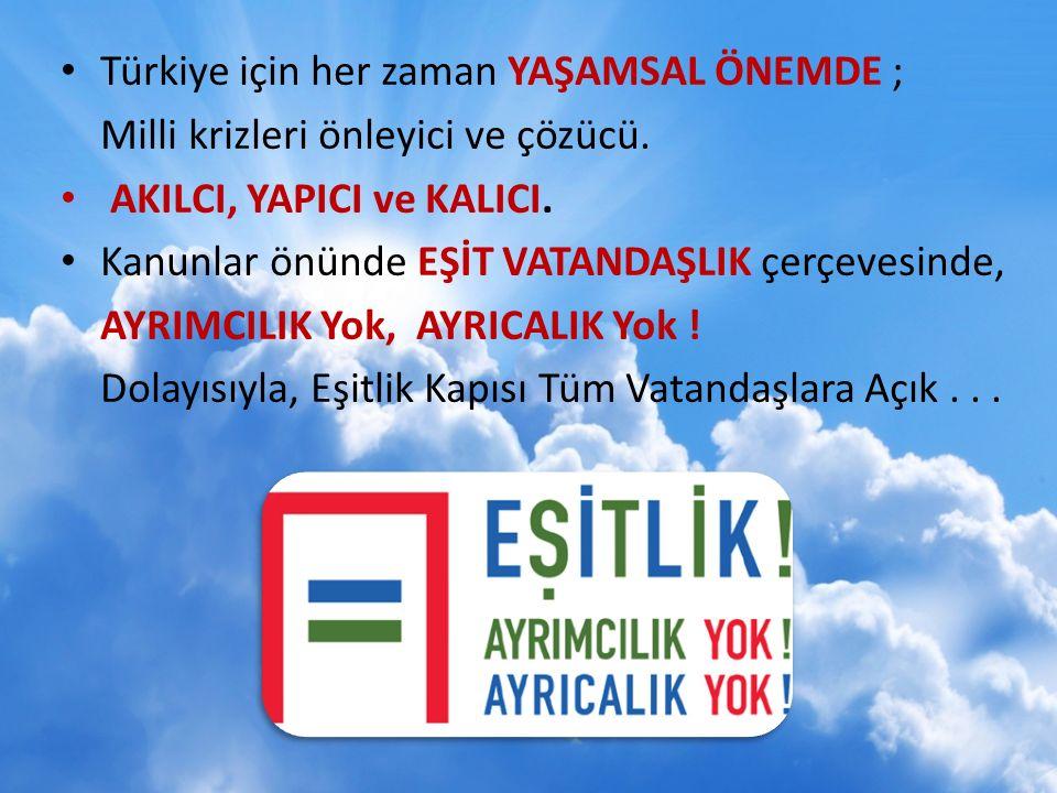 Türkiye için her zaman YAŞAMSAL ÖNEMDE ; Milli krizleri önleyici ve çözücü.