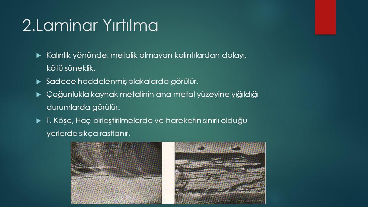 2.Laminar Yırtılma  Kalınlık yönünde, metalik olmayan kalıntılardan dolayı, kötü süneklik.