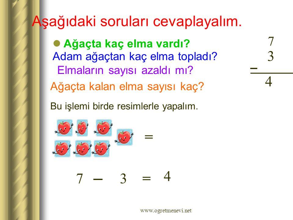 www.ogretmenevi.net Aşağıdaki soruları cevaplayalım. Ağaçta kaç elma vardı? 7 Adam ağaçtan kaç elma topladı? 3 Elmaların sayısı azaldı mı? Ağaçta kala