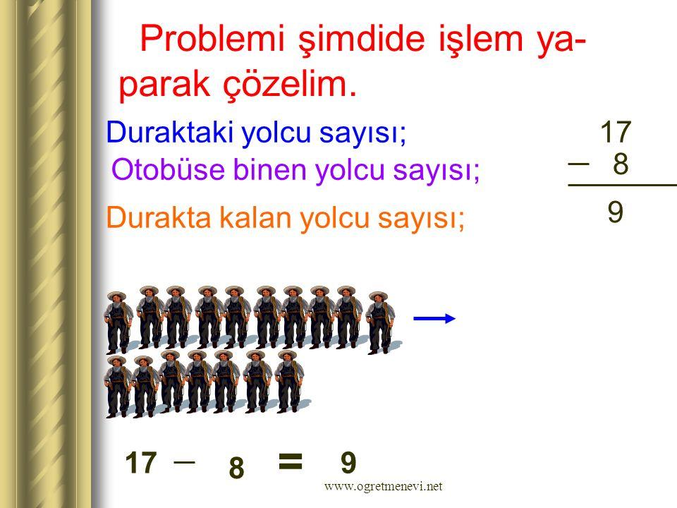 Problemi şimdide işlem ya- parak çözelim. Duraktaki yolcu sayısı; Otobüse binen yolcu sayısı; Durakta kalan yolcu sayısı; 17 8 9 = 8 9