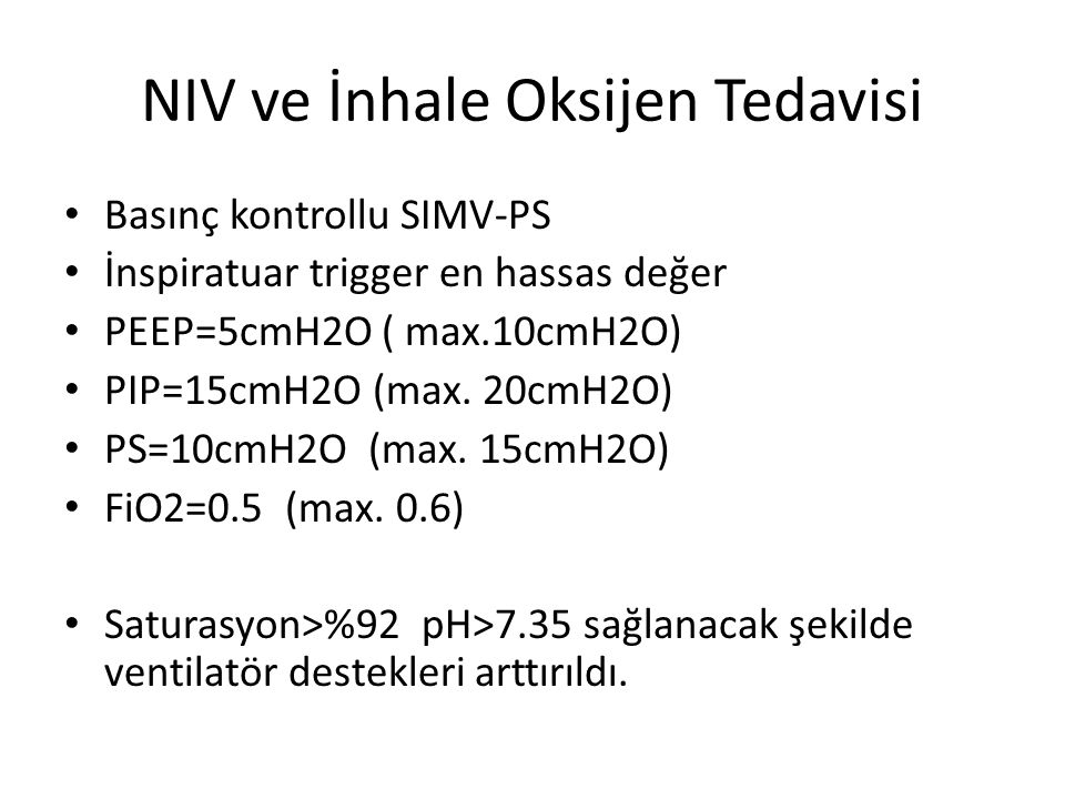 NIV ve İnhale Oksijen Tedavisi Basınç kontrollu SIMV-PS İnspiratuar trigger en hassas değer PEEP=5cmH2O ( max.10cmH2O) PIP=15cmH2O (max. 20cmH2O) PS=1