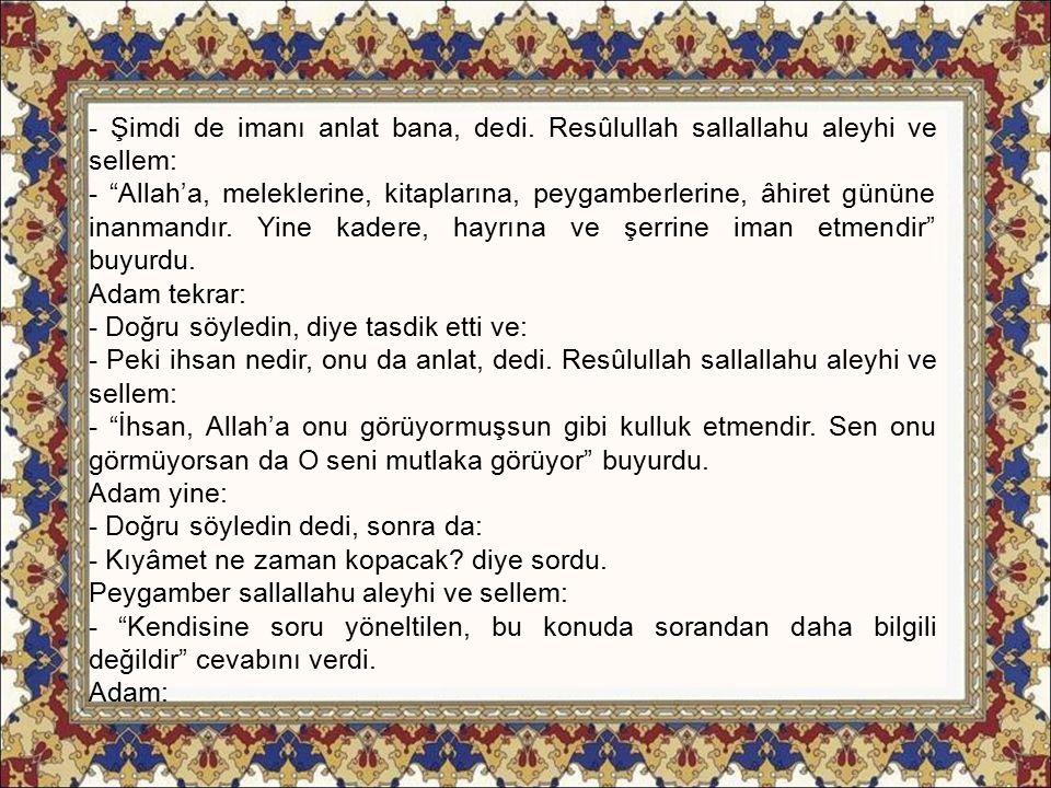"""- Şimdi de imanı anlat bana, dedi. Resûlullah sallallahu aleyhi ve sellem: - """"Allah'a, meleklerine, kitaplarına, peygamberlerine, âhiret gününe inanma"""