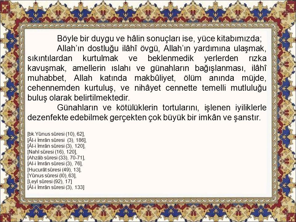 Böyle bir duygu ve hâlin sonuçları ise, yüce kitabımızda; Allah'ın dostluğu ilâhî övgü, Allah'ın yardımına ulaşmak, sıkıntılardan kurtulmak ve beklenmedik yerlerden rızka kavuşmak, amellerin ıslahı ve günahların bağışlanması, ilâhî muhabbet, Allah katında makbûliyet, ölüm anında müjde, cehennemden kurtuluş, ve nihâyet cennette temelli mutluluğu buluş olarak belirtilmektedir.