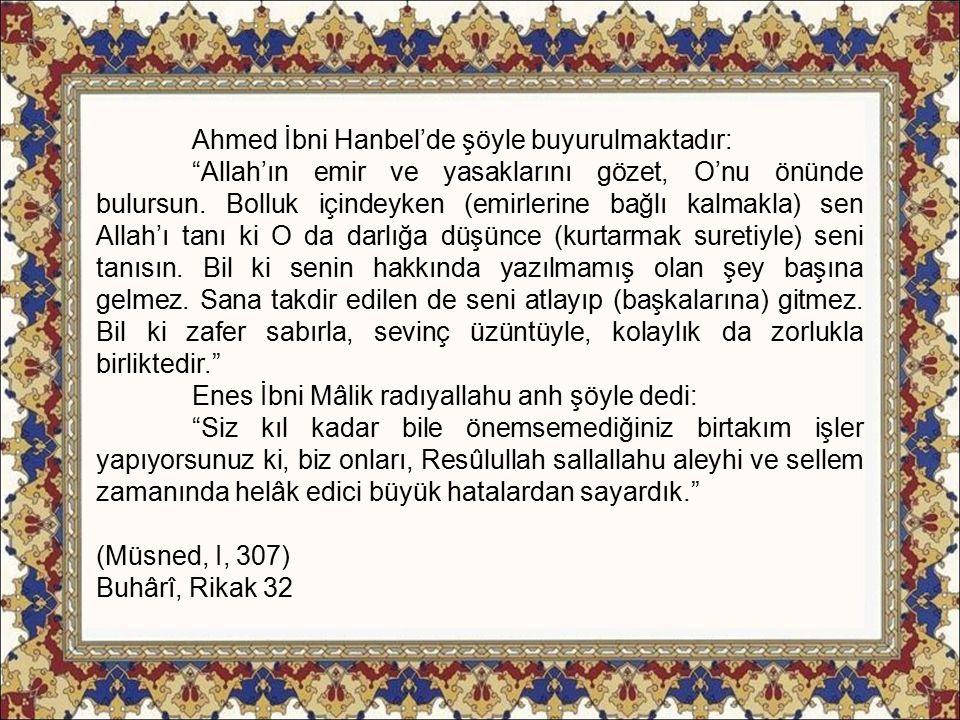 Ahmed İbni Hanbel'de şöyle buyurulmaktadır: Allah'ın emir ve yasaklarını gözet, O'nu önünde bulursun.