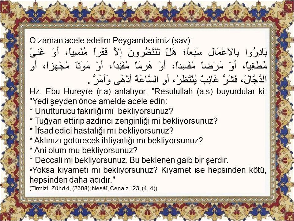 O zaman acele edelim Peygamberimiz (sav): بَادِرُوا بِالاعْمَالِ سَبْعاً؛ هَلْ تَنْتَظُرونَ إلاَّ فَقْراً مُنْسِياً، أوْ غَنىً مُطْغِياً، أوْ مَرَضاً
