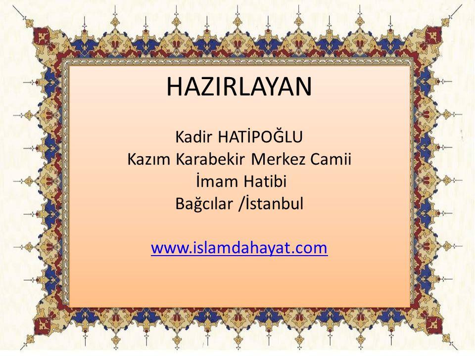 HAZIRLAYAN Kadir HATİPOĞLU Kazım Karabekir Merkez Camii İmam Hatibi Bağcılar /İstanbul www.islamdahayat.com HAZIRLAYAN Kadir HATİPOĞLU Kazım Karabekir