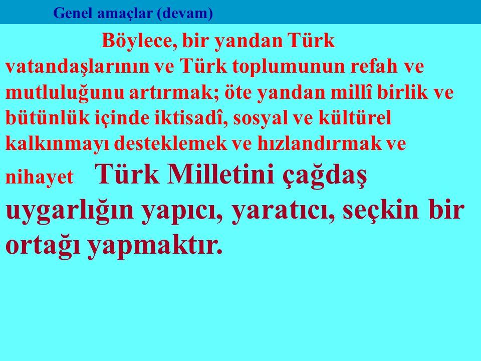 Genel amaçlar (devam) Böylece, bir yandan Türk vatandaşlarının ve Türk toplumunun refah ve mutluluğunu artırmak; öte yandan millî birlik ve bütünlük içinde iktisadî, sosyal ve kültürel kalkınmayı desteklemek ve hızlandırmak ve nihayet Türk Milletini çağdaş uygarlığın yapıcı, yaratıcı, seçkin bir ortağı yapmaktır.