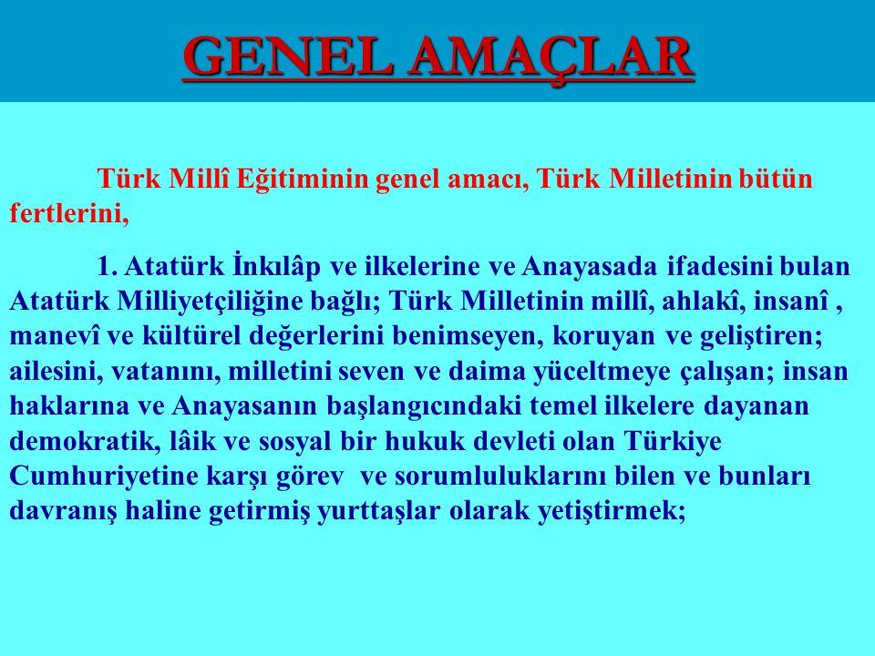 GENEL AMAÇLAR Türk Millî Eğitiminin genel amacı, Türk Milletinin bütün fertlerini, 1.