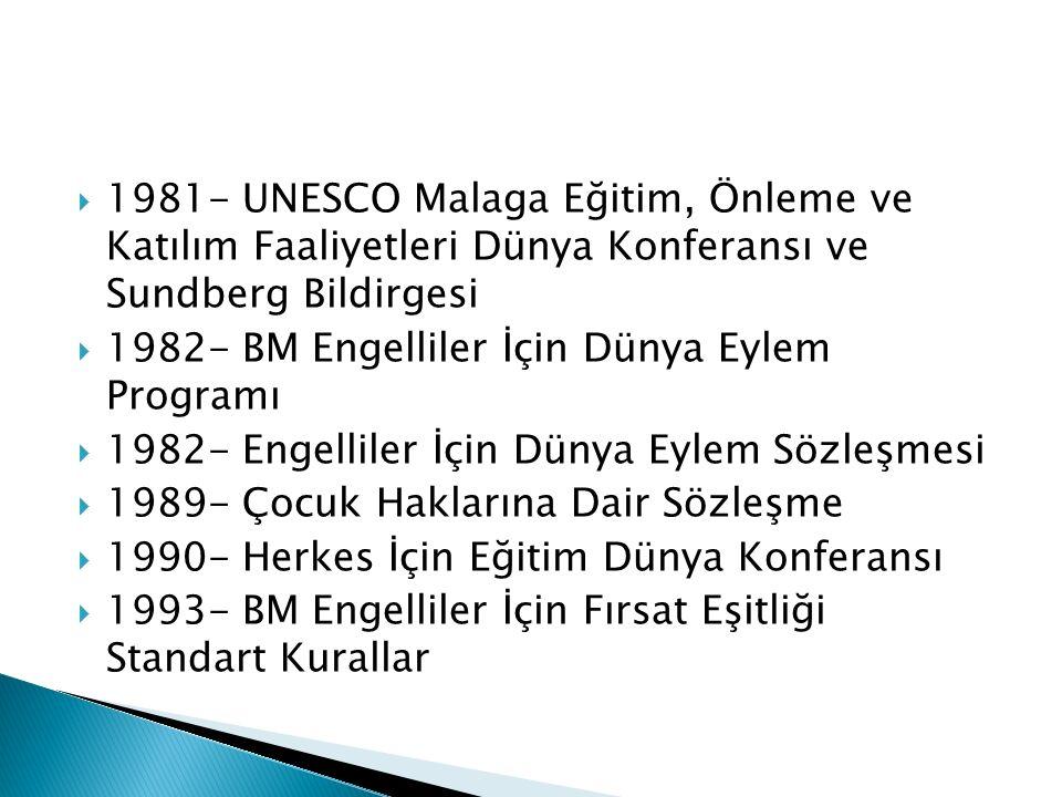  1981- UNESCO Malaga Eğitim, Önleme ve Katılım Faaliyetleri Dünya Konferansı ve Sundberg Bildirgesi  1982- BM Engelliler İçin Dünya Eylem Programı  1982- Engelliler İçin Dünya Eylem Sözleşmesi  1989- Çocuk Haklarına Dair Sözleşme  1990- Herkes İçin Eğitim Dünya Konferansı  1993- BM Engelliler İçin Fırsat Eşitliği Standart Kurallar