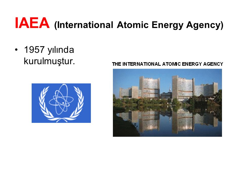 IAEA (International Atomic Energy Agency) 1957 yılında kurulmuştur.