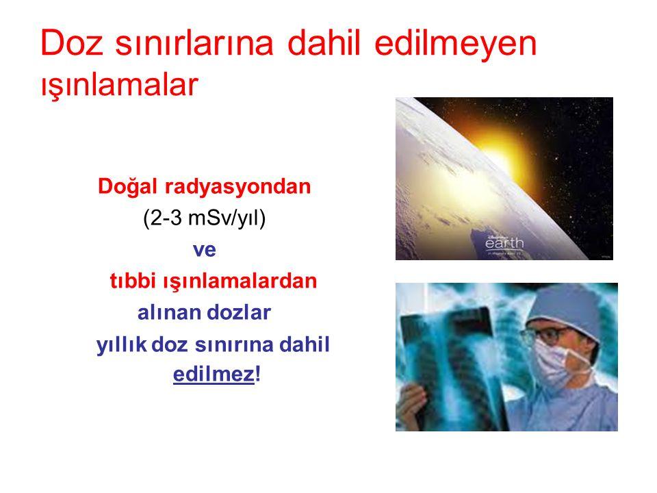 Doz sınırlarına dahil edilmeyen ışınlamalar Doğal radyasyondan (2-3 mSv/yıl) ve tıbbi ışınlamalardan alınan dozlar yıllık doz sınırına dahil edilmez!