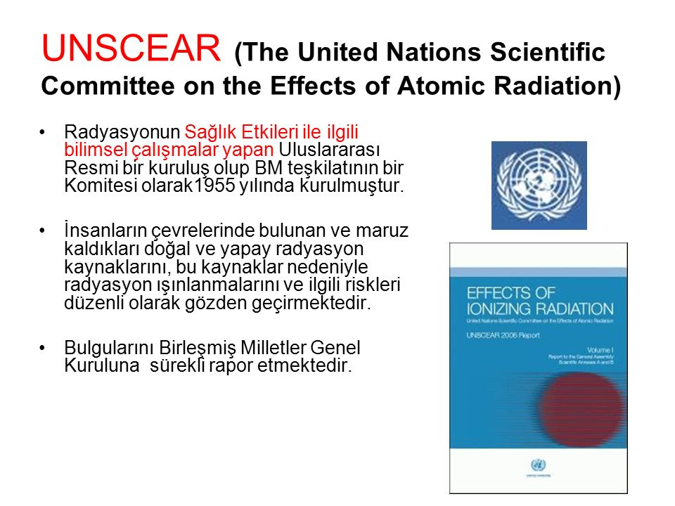 UNSCEAR (The United Nations Scientific Committee on the Effects of Atomic Radiation) UNITED NATIONS, Sources and Effects of Ionizing Radiation (Report to the General Assembly), Scientific Committee on the Effects of Atomic Radiation (UNSCEAR), UN, Dünya genelinde, doğal yollarla maruz kalınan ortalama yıllık doz değeri: 2,4 mSv Radon dahil dünya genelinde: –%65: 1-3 mSv arasında –%25: 1 mSv' dan daha az –%10: 3 mSv' ın üzerinde