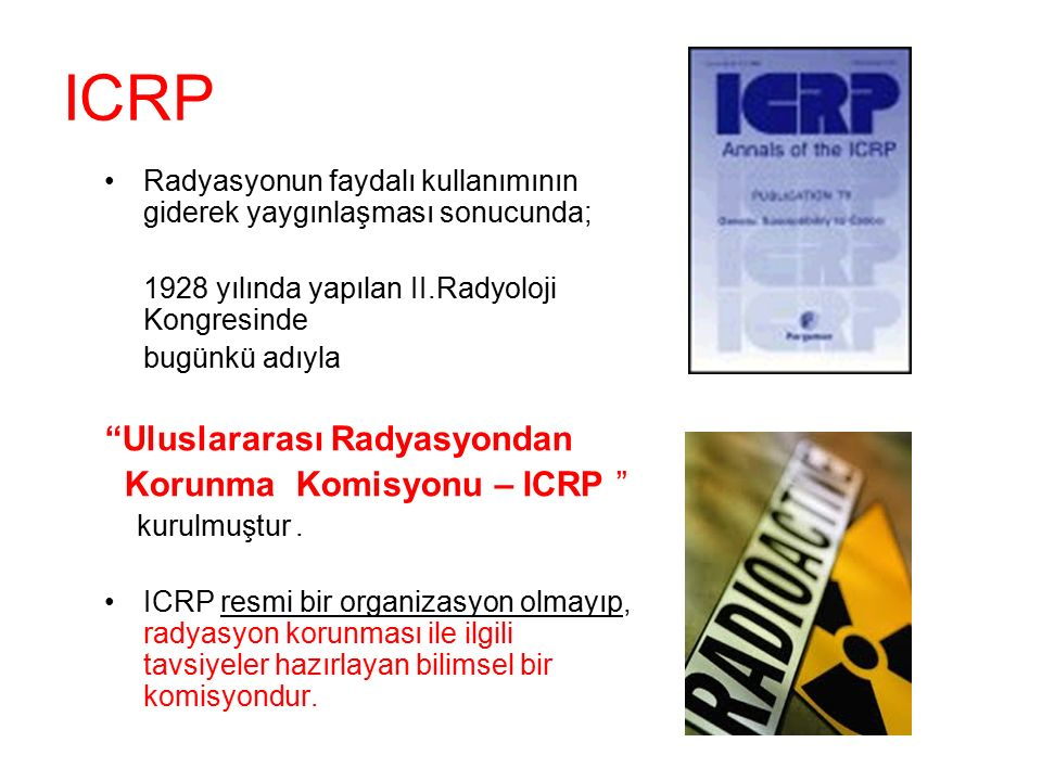 """ICRP Radyasyonun faydalı kullanımının giderek yaygınlaşması sonucunda; 1928 yılında yapılan II.Radyoloji Kongresinde bugünkü adıyla """"Uluslararası Rady"""