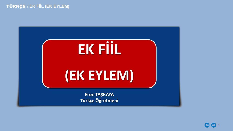 1 EK FİİL (EK EYLEM) TÜRKÇE / EK FİİL (EK EYLEM) Eren TAŞKAYA Türkçe Öğretmeni