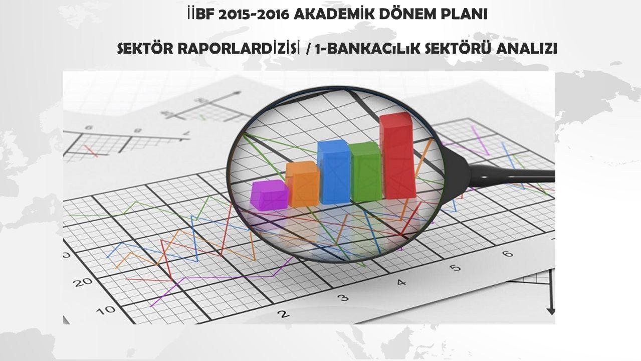 İİ BF 2015-2016 AKADEM İ K DÖNEM PLANI SEKTÖR RAPORLARD İ Z İ S İ / 1-BANKACıLıK SEKTÖRÜ ANALIZI