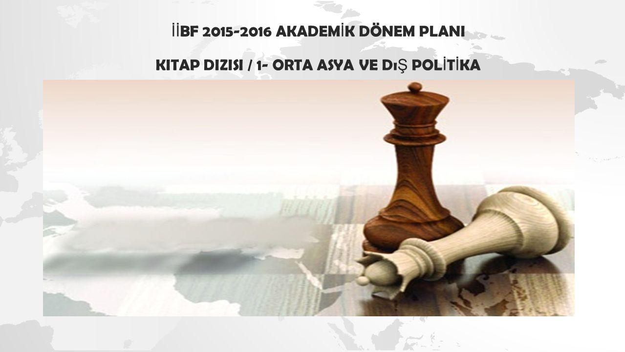 İİ BF 2015-2016 AKADEM İ K DÖNEM PLANI KITAP DIZISI / 1- ORTA ASYA VE Dı Ş POL İ T İ KA