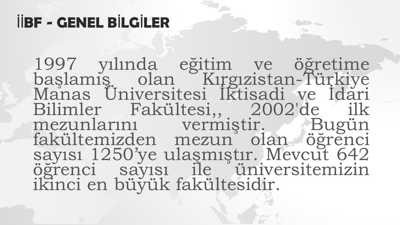 İİ BF - GENEL B İ LG İ LER 1997 yılında eğitim ve öğretime başlamış olan Kırgızistan-Türkiye Manas Üniversitesi İktisadi ve İdari Bilimler Fakültesi,, 2002 de ilk mezunlarını vermiştir.