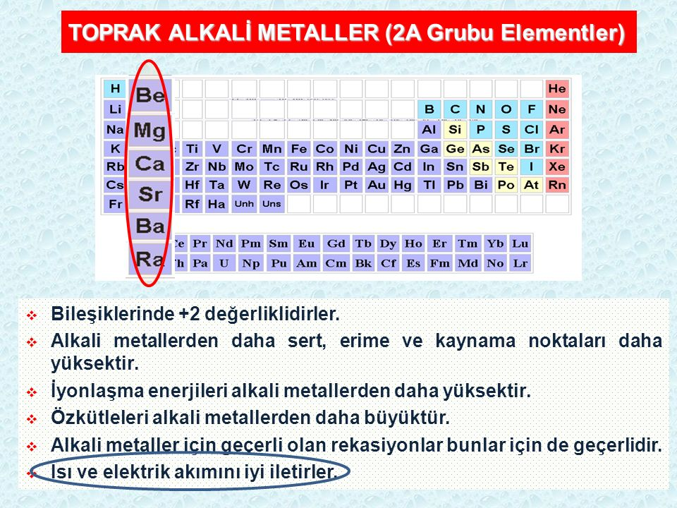 TOPRAK ALKALİ METALLER (2A Grubu Elementler)  Bileşiklerinde +2 değerliklidirler.  Alkali metallerden daha sert, erime ve kaynama noktaları daha yük