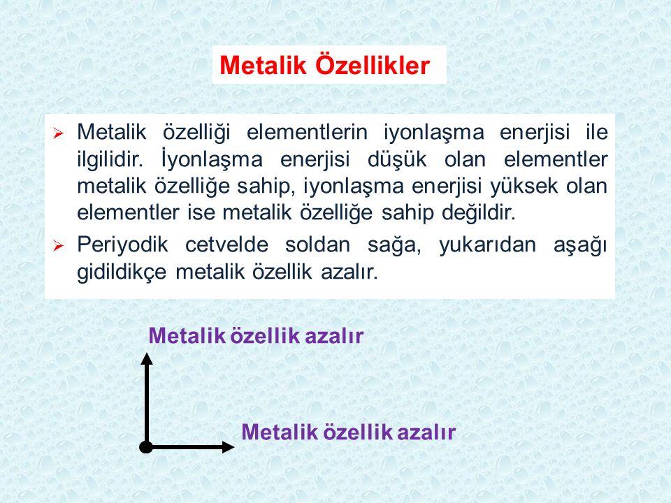  Metalik özelliği elementlerin iyonlaşma enerjisi ile ilgilidir. İyonlaşma enerjisi düşük olan elementler metalik özelliğe sahip, iyonlaşma enerjisi