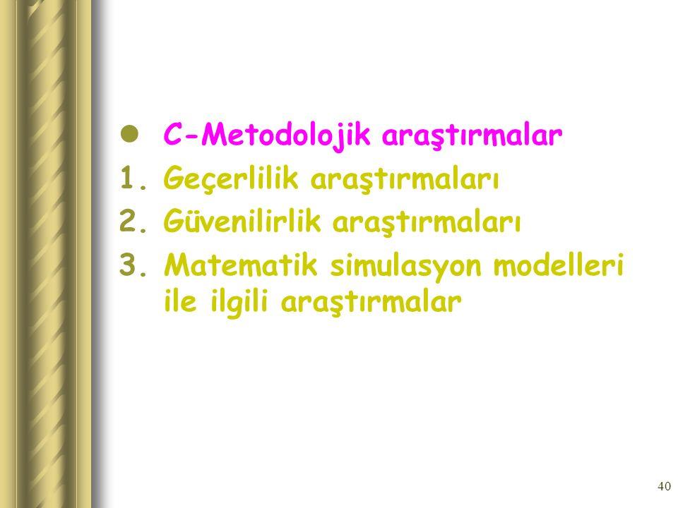 40 C-Metodolojik araştırmalar 1.Geçerlilik araştırmaları 2.Güvenilirlik araştırmaları 3.Matematik simulasyon modelleri ile ilgili araştırmalar