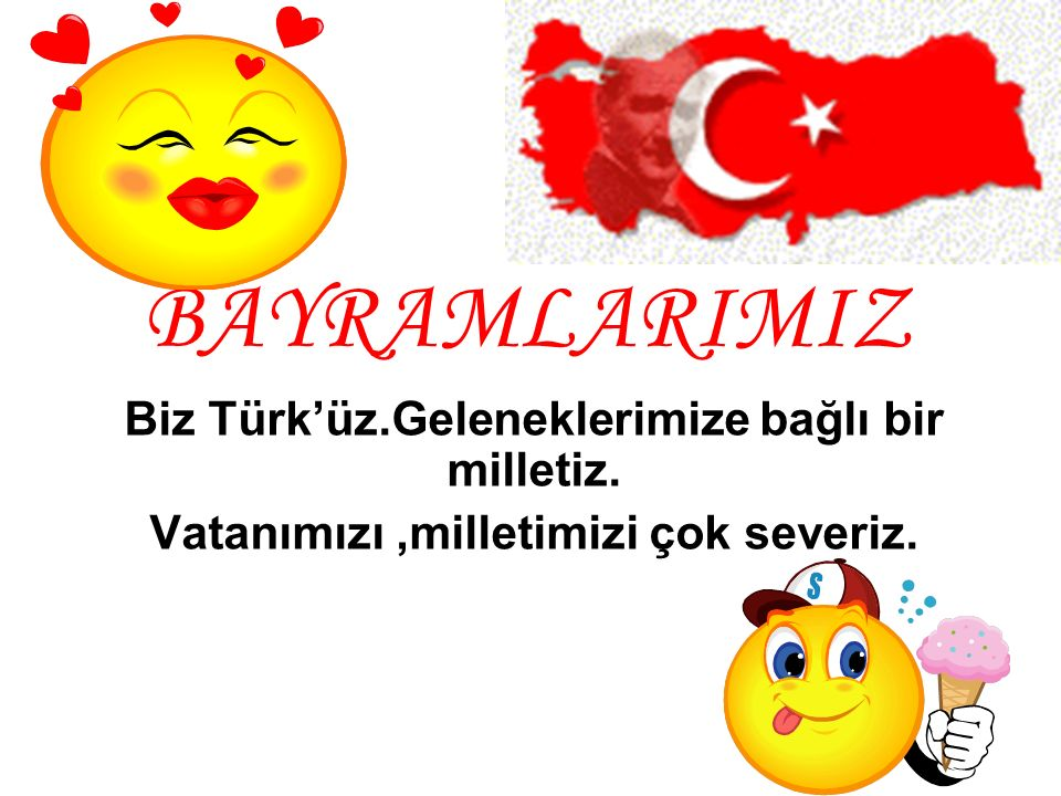 Biz Türk'üz.Geleneklerimize bağlı bir milletiz. Vatanımızı,milletimizi çok severiz. BAYRAMLARIMIZ
