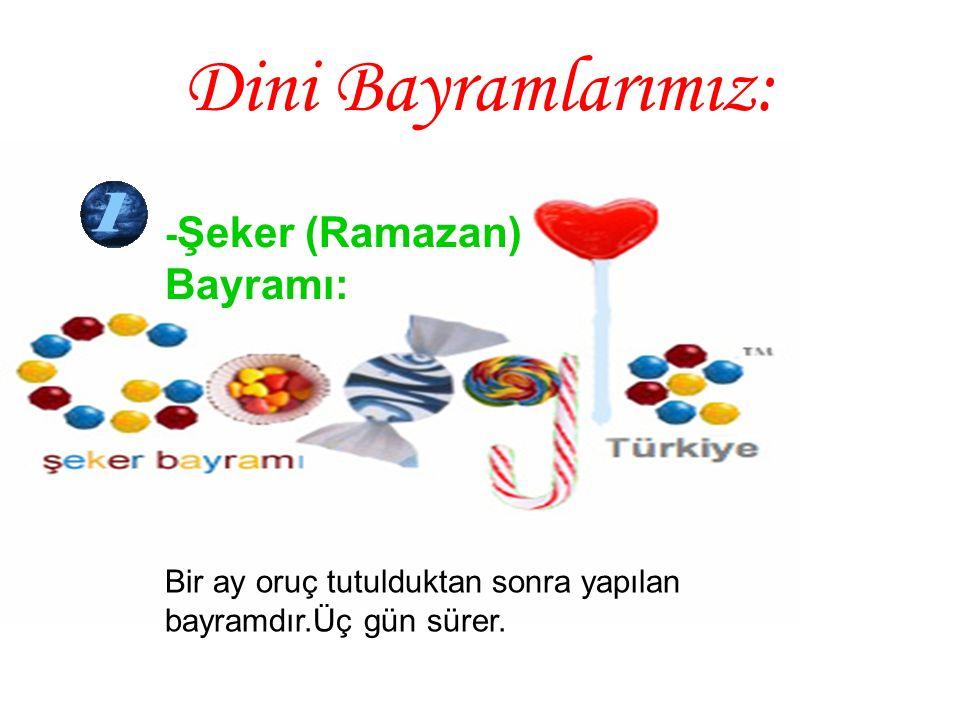 Dini Bayramlarımız: - Şeker (Ramazan) Bayramı: Bir ay oruç tutulduktan sonra yapılan bayramdır.Üç gün sürer.