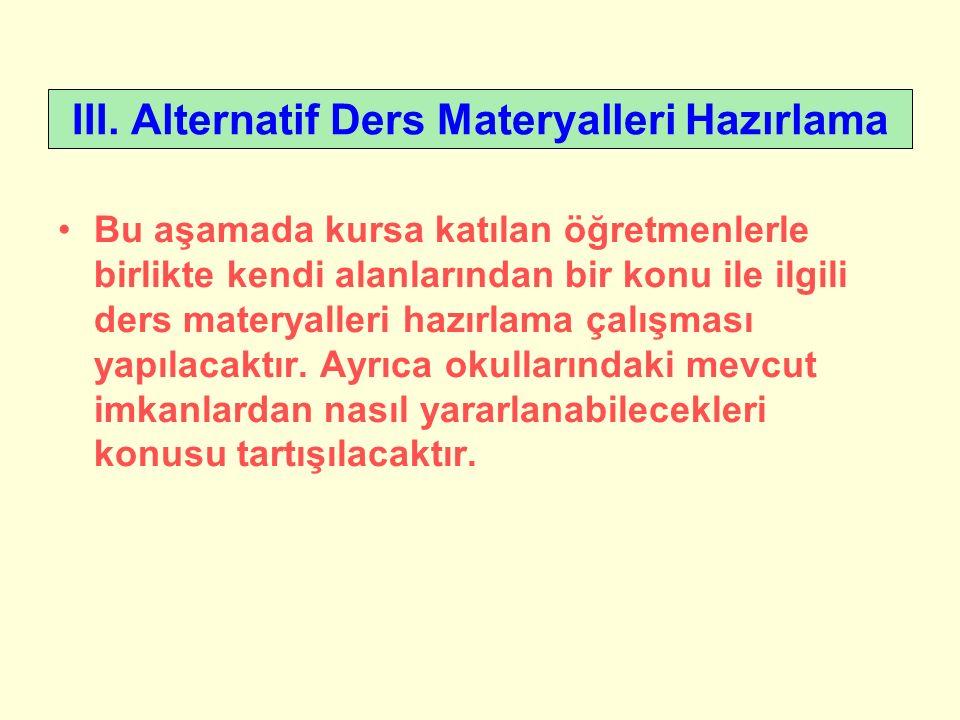 III. Alternatif Ders Materyalleri Hazırlama Bu aşamada kursa katılan öğretmenlerle birlikte kendi alanlarından bir konu ile ilgili ders materyalleri h