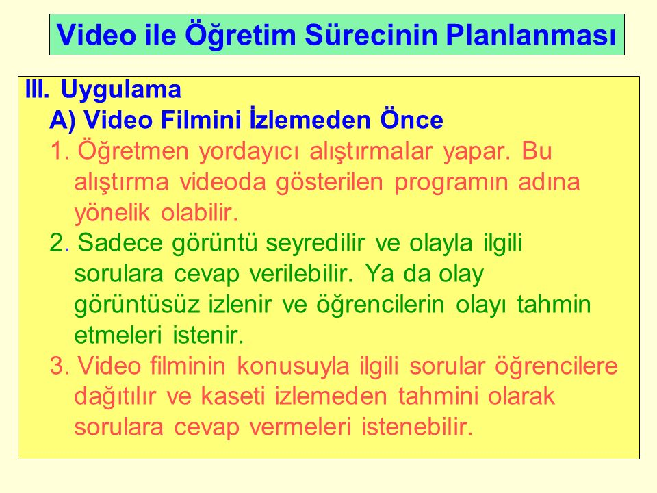 Video ile Öğretim Sürecinin Planlanması III. Uygulama A) Video Filmini İzlemeden Önce 1.
