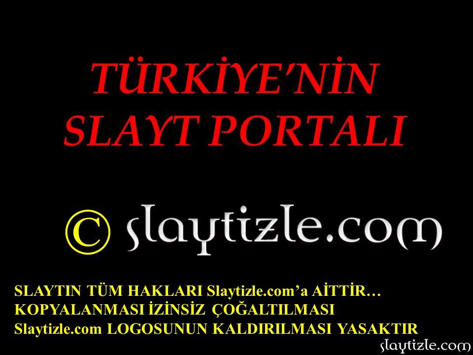 TÜRKİYE'NİN SLAYT PORTALI © SLAYTIN TÜM HAKLARI Slaytizle.com'a AİTTİR… KOPYALANMASI İZİNSİZ ÇOĞALTILMASI Slaytizle.com LOGOSUNUN KALDIRILMASI YASAKTIR