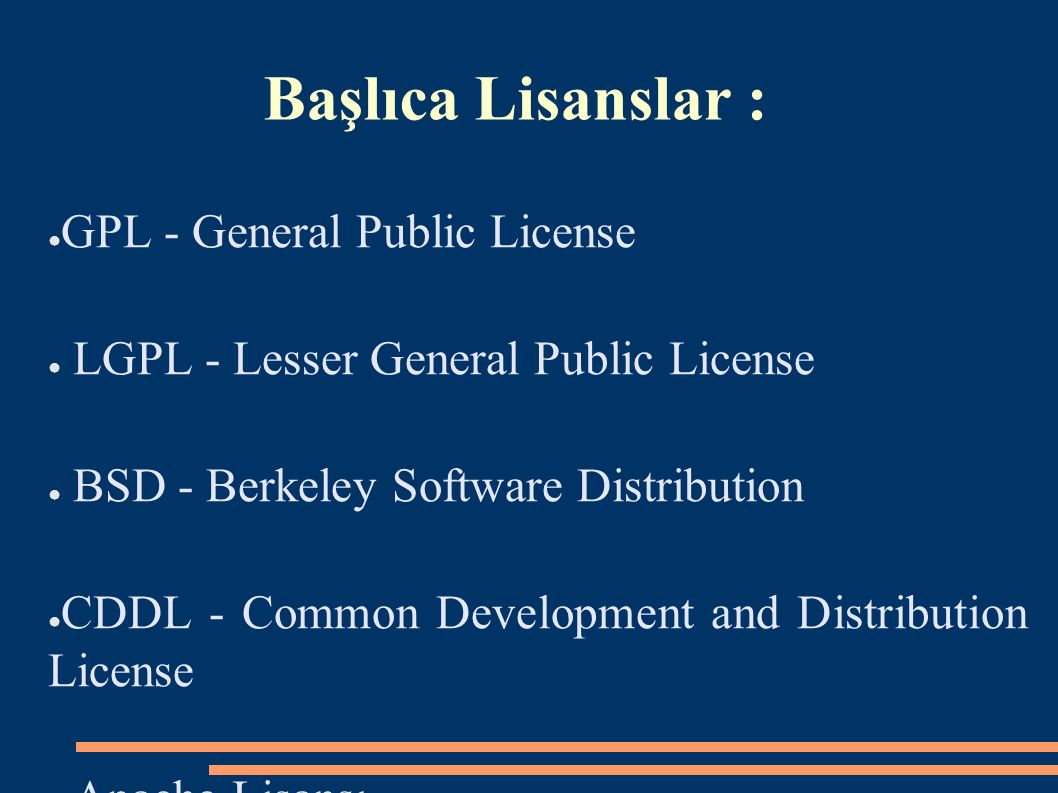Başlıca Lisanslar : ● GPL - General Public License ● LGPL - Lesser General Public License ● BSD - Berkeley Software Distribution ● CDDL - Common Development and Distribution License ● Apache Lisansı
