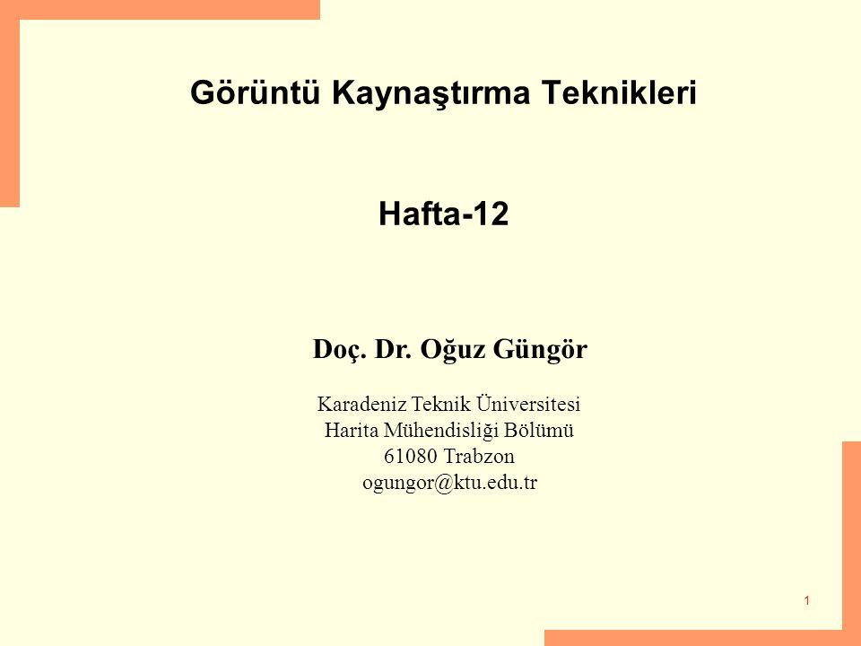 1 Görüntü Kaynaştırma Teknikleri Hafta-12 Doç. Dr. Oğuz Güngör Karadeniz Teknik Üniversitesi Harita Mühendisliği Bölümü 61080 Trabzon ogungor@ktu.edu.