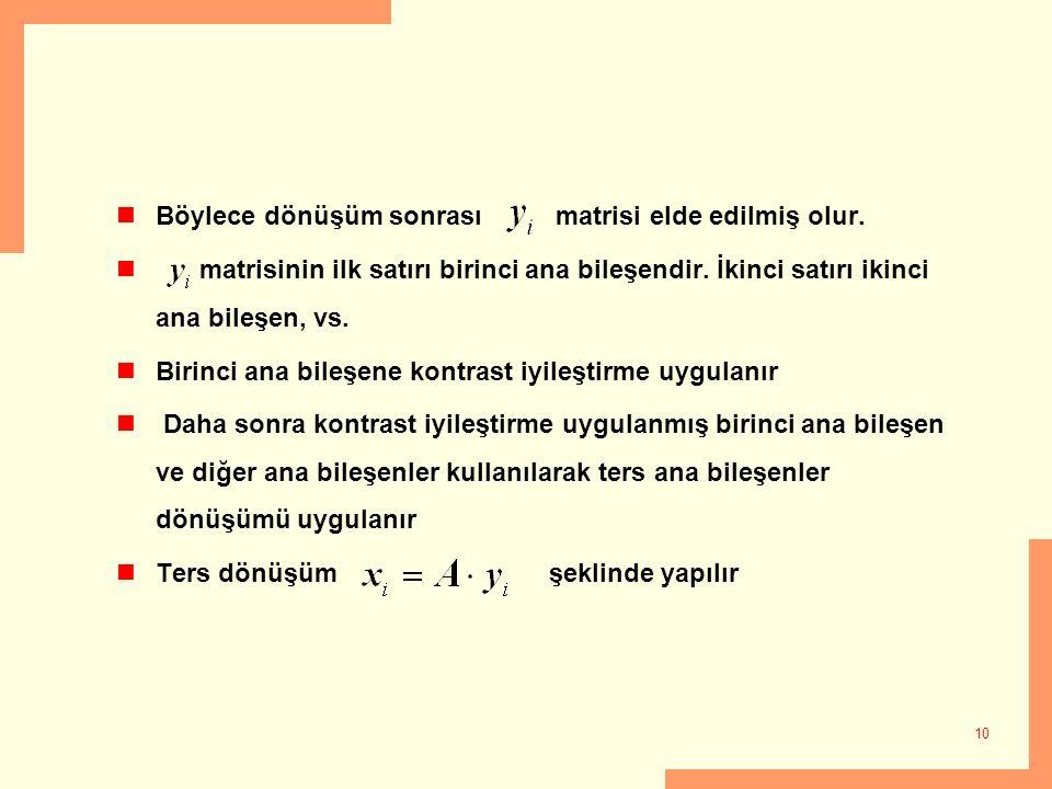 10 Böylece dönüşüm sonrası matrisi elde edilmiş olur. matrisinin ilk satırı birinci ana bileşendir. İkinci satırı ikinci ana bileşen, vs. Birinci ana