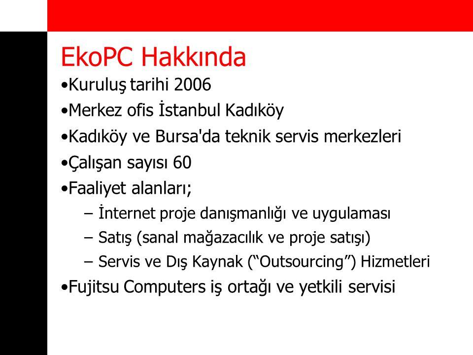 EkoPC Hakkında Kuruluş tarihi 2006 Merkez ofis İstanbul Kadıköy Kadıköy ve Bursa da teknik servis merkezleri Çalışan sayısı 60 Faaliyet alanları; –İnternet proje danışmanlığı ve uygulaması –Satış (sanal mağazacılık ve proje satışı) –Servis ve Dış Kaynak ( Outsourcing ) Hizmetleri Fujitsu Computers iş ortağı ve yetkili servisi