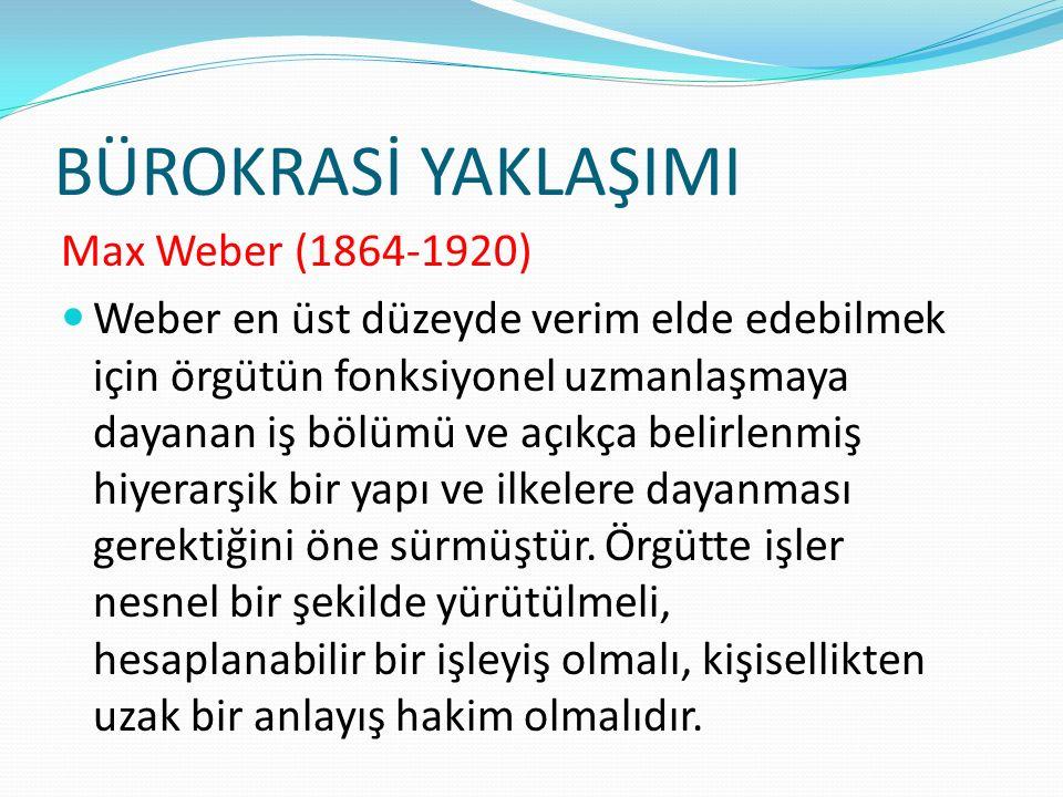 BÜROKRASİ YAKLAŞIMI Max Weber (1864-1920) Weber en üst düzeyde verim elde edebilmek için örgütün fonksiyonel uzmanlaşmaya dayanan iş bölümü ve açıkça